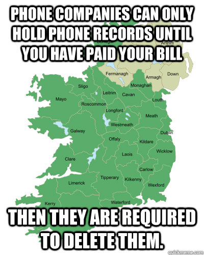 Phone companies can only hold phone records until you have paid your bill then they are required to delete them. - Phone companies can only hold phone records until you have paid your bill then they are required to delete them.  Good Guy Ireland