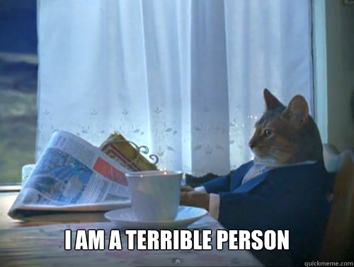 I am a terrible person -  I am a terrible person  The One Percent Cat
