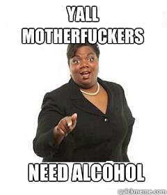 yall motherfuckers  need alcohol - yall motherfuckers  need alcohol  sassy black woman
