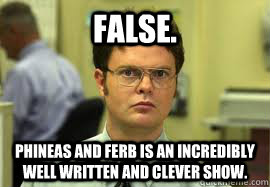 FALSE. Phineas and ferb is an incredibly well written and clever show. - FALSE. Phineas and ferb is an incredibly well written and clever show.  Dwight False