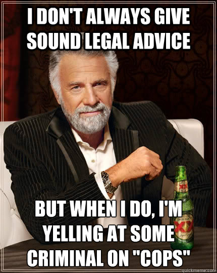 I don't always give sound legal advice but when I do, i'm yelling at some criminal on