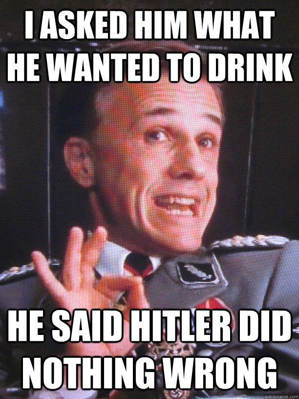 I asked him what he wanted to drink he said hitler did nothing wrong - I asked him what he wanted to drink he said hitler did nothing wrong  FUN-LOVIN NAZI