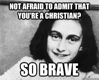 not afraid to admit that you're a christian? so brave - not afraid to admit that you're a christian? so brave  Unimpressed Anne