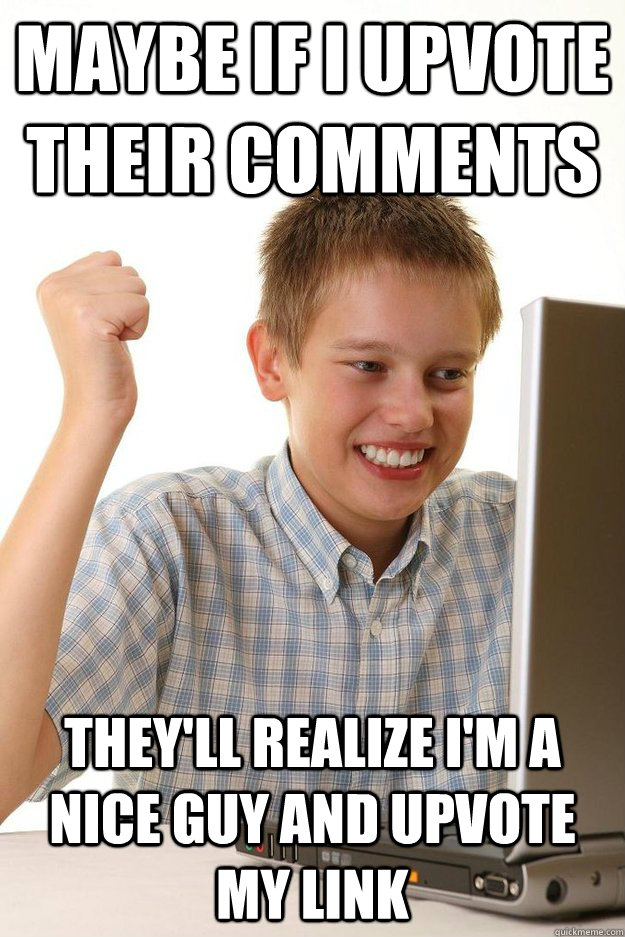 Maybe if I upvote their comments They'll realize I'm a nice guy and upvote my link