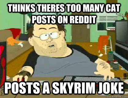 Thinks theres too many cat posts on reddit Posts a skyrim joke