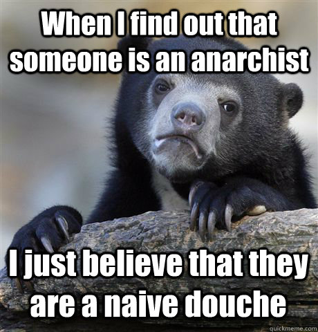 When I find out that someone is an anarchist I just believe that they are a naive douche - When I find out that someone is an anarchist I just believe that they are a naive douche  Confession Bear