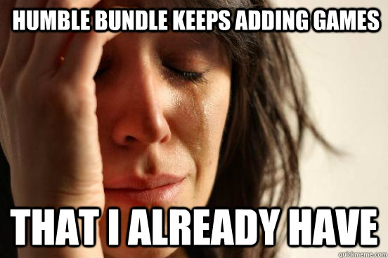 Humble Bundle keeps adding games That i already have - Humble Bundle keeps adding games That i already have  First World Problems