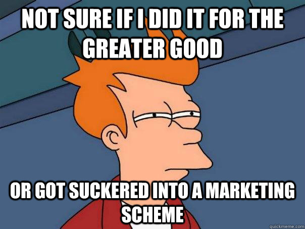 Not sure if I did it for the greater good Or got suckered into a marketing scheme - Not sure if I did it for the greater good Or got suckered into a marketing scheme  Futurama Fry