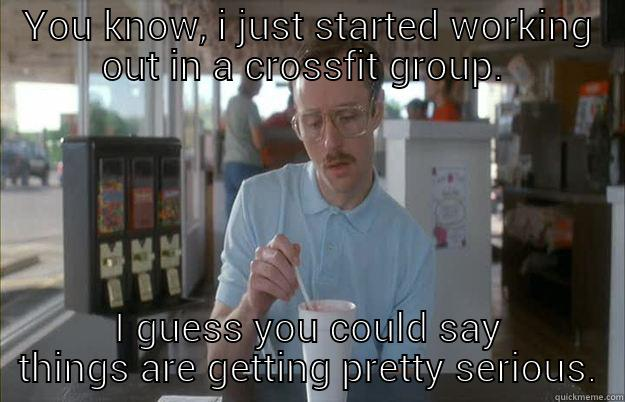 i swear crossfit people get out of breath by just TALKING about crossfit - YOU KNOW, I JUST STARTED WORKING OUT IN A CROSSFIT GROUP.  I GUESS YOU COULD SAY THINGS ARE GETTING PRETTY SERIOUS. Gettin Pretty Serious