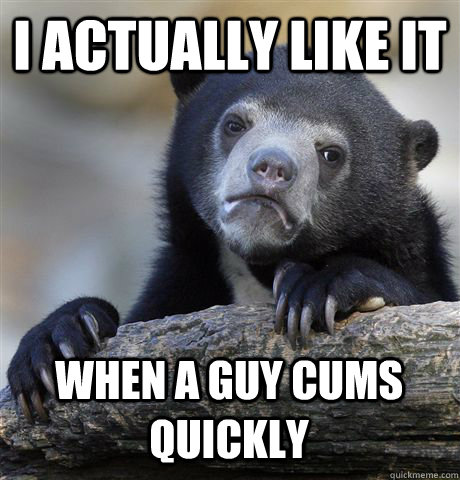 I actually like it When a guy cums quickly - I actually like it When a guy cums quickly  Confession Bear