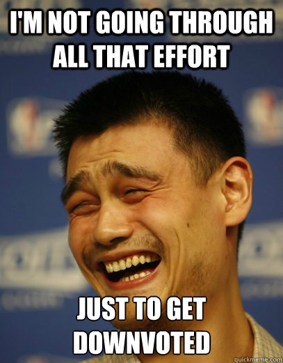 i'm not going through all that effort just to get downvoted - i'm not going through all that effort just to get downvoted  Yao Ming