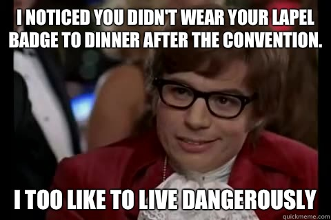 I noticed you didn't wear your lapel badge to dinner after the convention. I too like to live dangerously - I noticed you didn't wear your lapel badge to dinner after the convention. I too like to live dangerously  Dangerously - Austin Powers