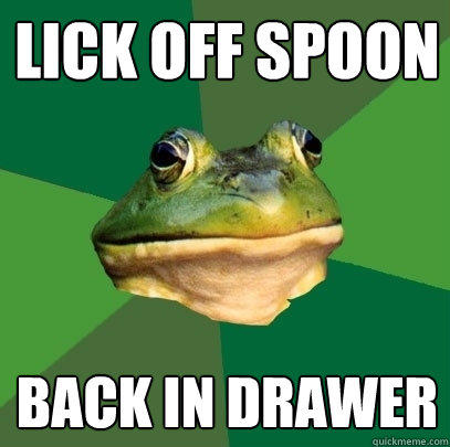 Lick off spoon back in drawer - Lick off spoon back in drawer  Foul Bachelor Frog