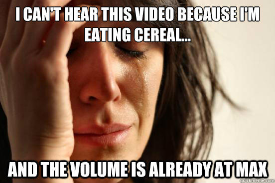 I can't hear this video because I'm eating cereal... And the volume is already at max - I can't hear this video because I'm eating cereal... And the volume is already at max  First World Problems