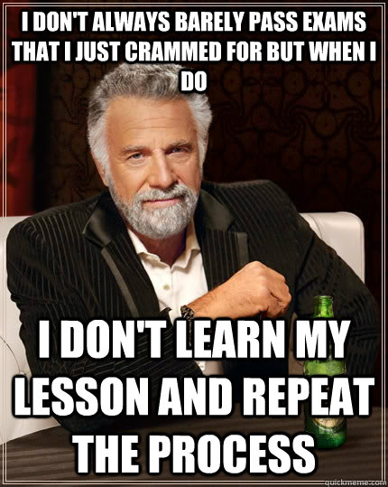 i don't always barely pass exams that i just crammed for but when i do i don't learn my lesson and repeat the process - i don't always barely pass exams that i just crammed for but when i do i don't learn my lesson and repeat the process  The Most Interesting Man In The World