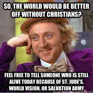 So, the world would be better off without Christians? Feel free to tell someone who is still alive today because of St. Jude's, World Vision, or Salvation army  Condescending Wonka