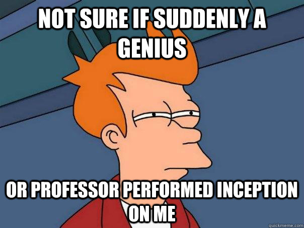 not sure if suddenly a genius or professor performed inception on me - not sure if suddenly a genius or professor performed inception on me  Futurama Fry