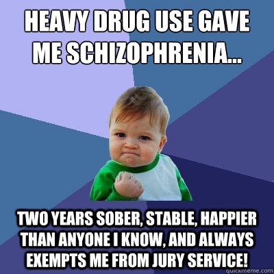 Heavy drug use gave me schizophrenia... Two years sober, stable, happier than anyone I know, and always exempts me from jury service! - Heavy drug use gave me schizophrenia... Two years sober, stable, happier than anyone I know, and always exempts me from jury service!  Success Kid