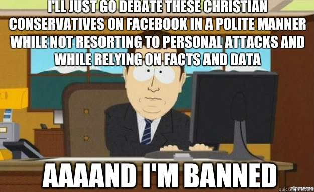 I'll just go debate these Christian Conservatives on Facebook in a polite manner while not resorting to personal attacks and while relying on facts and data AAAAND I'm banned - I'll just go debate these Christian Conservatives on Facebook in a polite manner while not resorting to personal attacks and while relying on facts and data AAAAND I'm banned  aaaand its gone