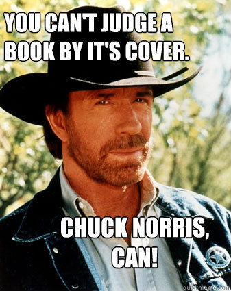 You can't judge a  book by it's cover. chuck norris, can!