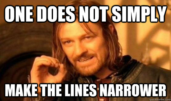 One does not simply make the lines narrower