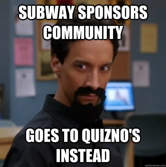 Subway sponsors Community Goes to Quizno's instead - Subway sponsors Community Goes to Quizno's instead  Scumbag Community Viewer