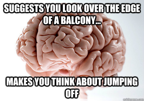 Suggests you look over the edge of a balcony... makes you think about jumping off - Suggests you look over the edge of a balcony... makes you think about jumping off  Scumbag Brain