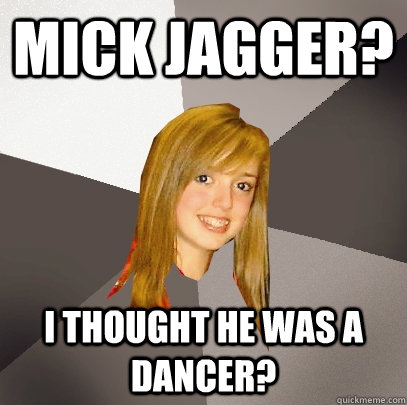Mick Jagger? i thought he was a dancer? - Mick Jagger? i thought he was a dancer?  Musically Oblivious 8th Grader