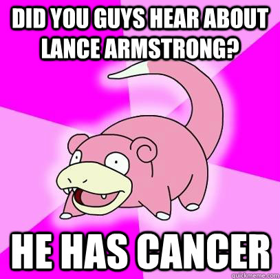 did you guys hear about lance armstrong? he has cancer - did you guys hear about lance armstrong? he has cancer  Slowpoke