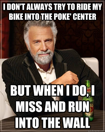 I don't always try to ride my bike into the Poke' Center but when I do, i miss and run into the wall - I don't always try to ride my bike into the Poke' Center but when I do, i miss and run into the wall  The Most Interesting Man In The World