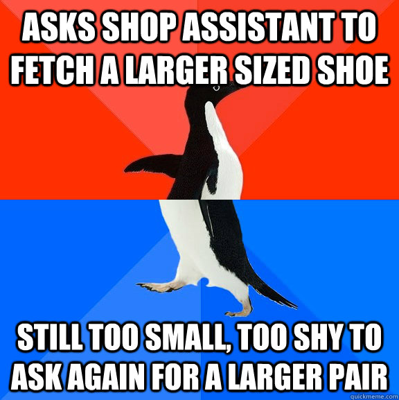 Asks shop assistant to fetch a larger sized shoe still too small, too shy to ask again for a larger pair - Asks shop assistant to fetch a larger sized shoe still too small, too shy to ask again for a larger pair  Socially Awesome Awkward Penguin