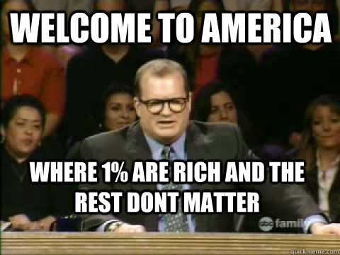 Welcome To america Where 1% are rich and the rest dont matter