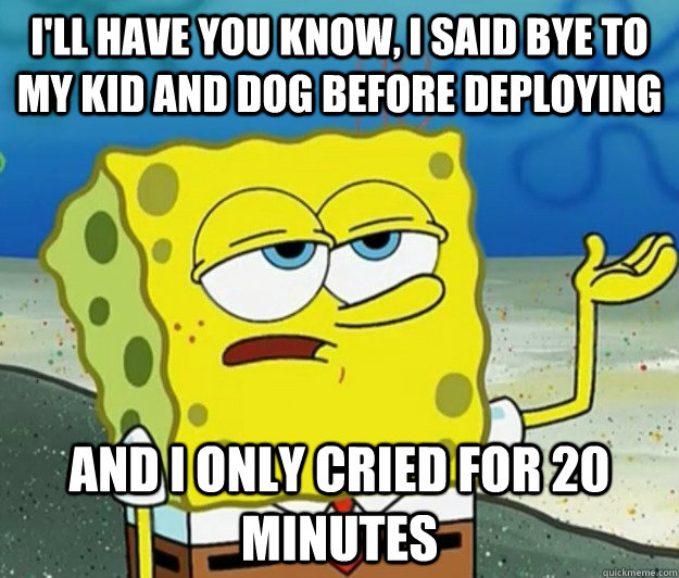 I'll have you know, I said bye to my kid and dog before deploying And I only cried for 20 minutes - I'll have you know, I said bye to my kid and dog before deploying And I only cried for 20 minutes  Tough Spongebob