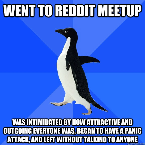 went to reddit meetup was intimidated by how attractive and outgoing everyone was, began to have a panic attack, and left without talking to anyone - went to reddit meetup was intimidated by how attractive and outgoing everyone was, began to have a panic attack, and left without talking to anyone  Socially Awkward Penguin