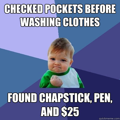 Checked pockets before washing clothes Found chapstick, pen, and $25 - Checked pockets before washing clothes Found chapstick, pen, and $25  Success Kid