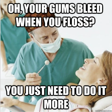 Oh, your gums bleed when you floss? You just need to do it more