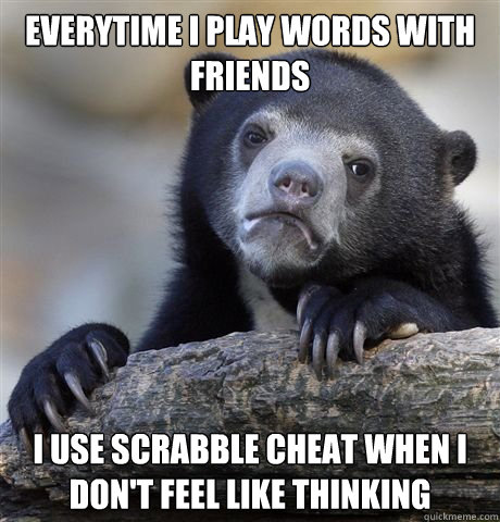 EVERYTIME I PLAY WORDS WITH FRIENDS I USE SCRABBLE CHEAT WHEN I Don't feel like thinking - EVERYTIME I PLAY WORDS WITH FRIENDS I USE SCRABBLE CHEAT WHEN I Don't feel like thinking  Gaybros Confession Bear