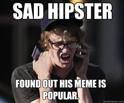 sad hipster found out his meme is popular. - sad hipster found out his meme is popular.  Sad Hipster