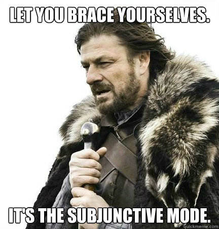 Let you brace yourselves. It's the subjunctive mode.
