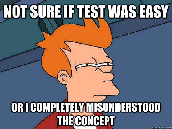 Not sure if test was easy or I completely misunderstood the concept - Not sure if test was easy or I completely misunderstood the concept  Futurama Fry