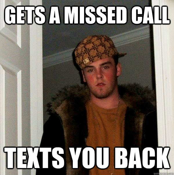 gets a missed call texts you back - gets a missed call texts you back  Scumbag Steve