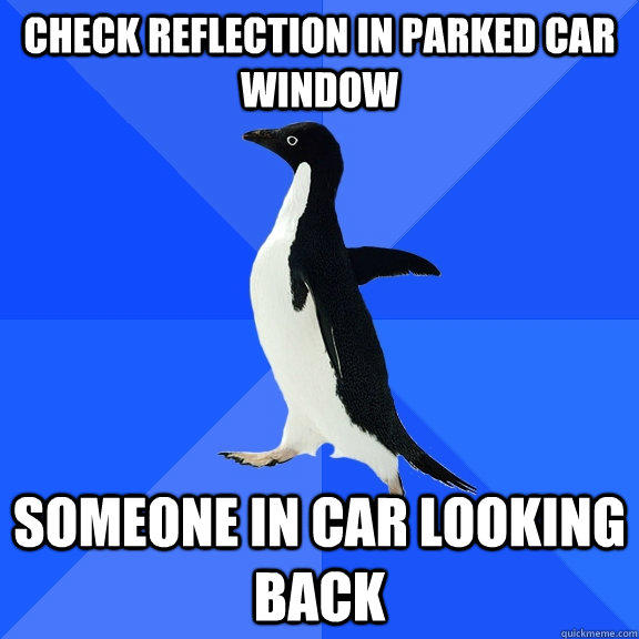 Check reflection in parked car window someone in car looking back - Check reflection in parked car window someone in car looking back  Socially Awkward Penguin