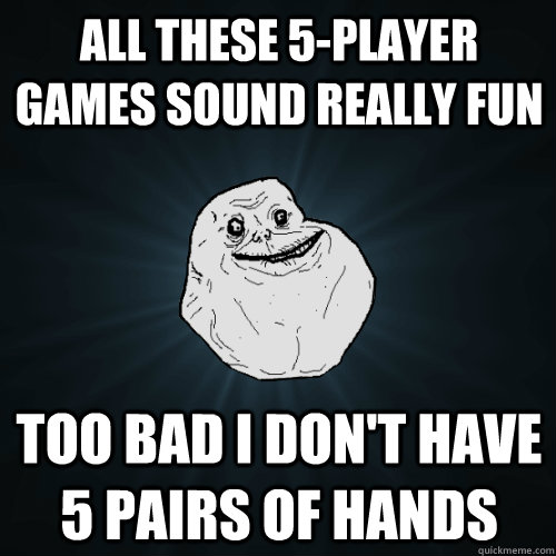 All these 5-player games sound really fun Too bad I don't have 5 pairs of hands - All these 5-player games sound really fun Too bad I don't have 5 pairs of hands  Forever Alone