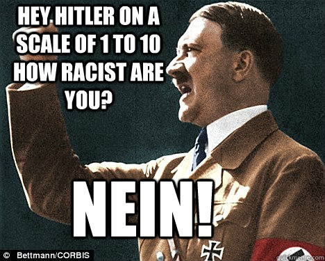 hey Hitler on a scale of 1 to 10 how racist are you? NEiN!