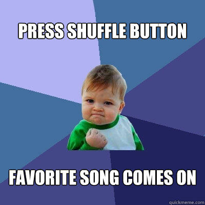 Press shuffle button Favorite song comes on - Press shuffle button Favorite song comes on  Success Kid