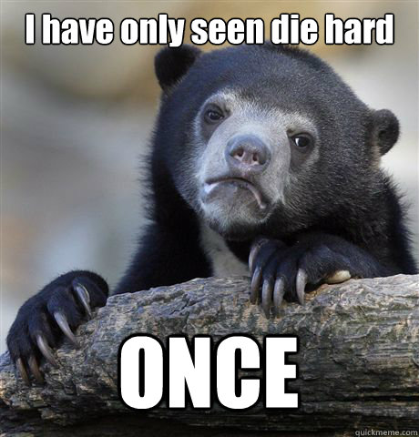 I have only seen die hard  ONCE - I have only seen die hard  ONCE  Confession Bear