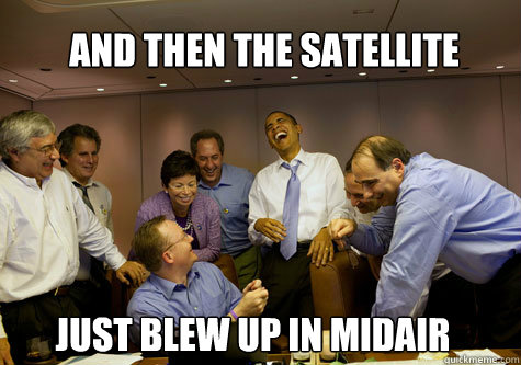 And then the satellite just blew up in midair - And then the satellite just blew up in midair  ObamaLaughing