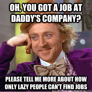 Oh, you got a job at daddy's company? Please tell me more about how only lazy people can't find jobs - Oh, you got a job at daddy's company? Please tell me more about how only lazy people can't find jobs  Condescending Wonka