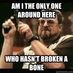 Am i the only one around here Who hasn't broken a bone - Am i the only one around here Who hasn't broken a bone  Am I The Only One Round Here