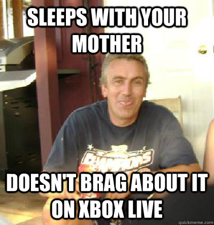 Sleeps with your mother Doesn't brag about it on xBox Live